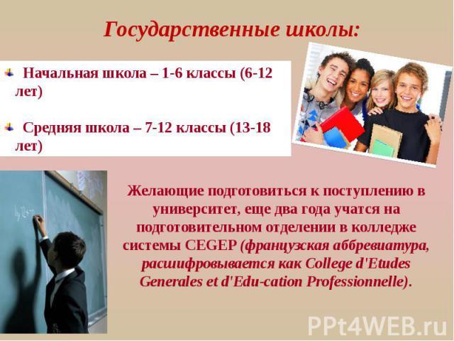 Государственные школы: Начальная школа – 1-6 классы (6-12 лет) Средняя школа – 7-12 классы (13-18 лет) Желающие подготовиться к поступлению в университет, еще два года учатся на подготовительном отделении в колледже системы CEGEP (французская аббрев…