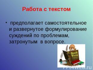 Работа с текстом предполагает самостоятельное и развернутое формулирование сужде