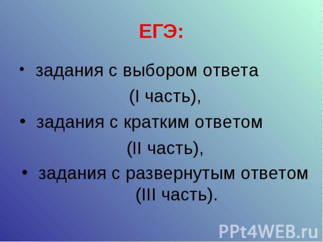 ЕГЭ: задания с выбором ответа (I часть), задания с кратким ответом (II часть), задания с развернутым ответом (III часть).