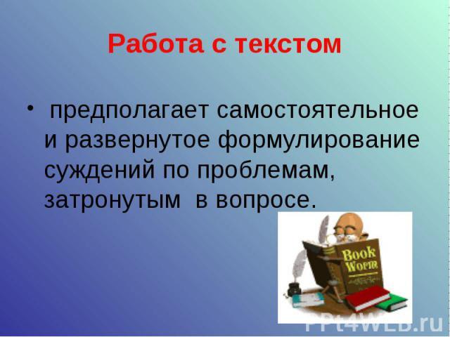 Работа с текстом предполагает самостоятельное и развернутое формулирование суждений по проблемам, затронутым в вопросе.