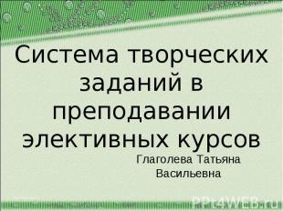 Система творческих заданий в преподавании элективных курсов Глаголева Татьяна Ва