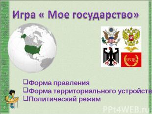 Игра « Мое государство»Форма правления Форма территориального устройства Политич