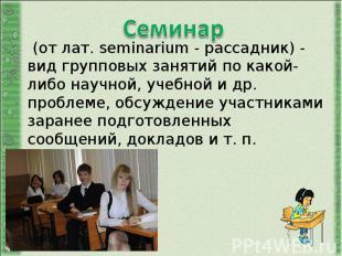 Семинар (от лат. seminarium - рассадник) - вид групповых занятий по какой-либо н