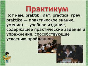 Практикум (от нем. praktik ; лат. practica; греч. praktike — практическое знание