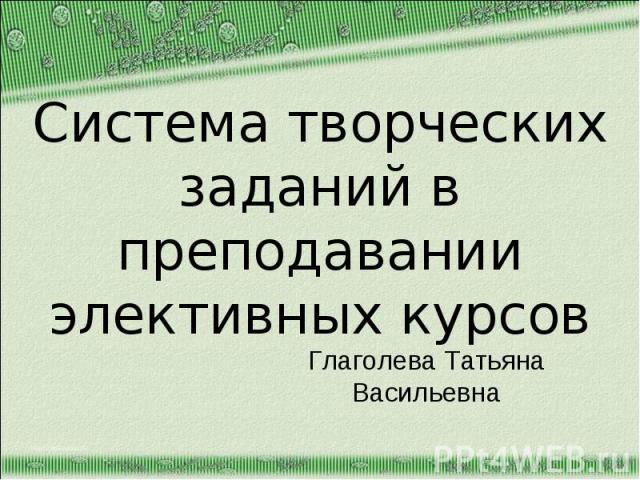 Система творческих заданий в преподавании элективных курсов Глаголева Татьяна Васильевна