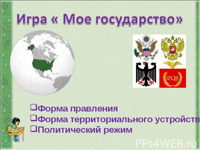 Игра « Мое государство»Форма правления Форма территориального устройства Политический режим
