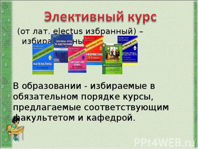 Элективный курс (от лат. electus избранный) – избирательный. В образовании - избираемые в обязательном порядке курсы, предлагаемые соответствующим факультетом и кафедрой.