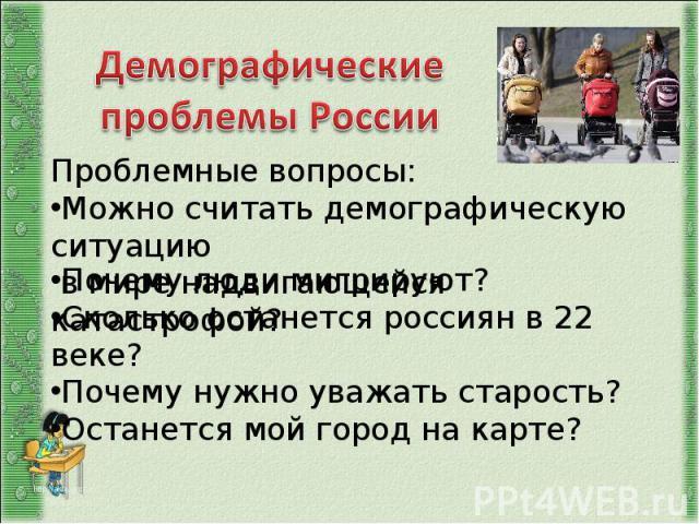 Демографические проблемыПроблемные вопросы: Можно считать демографическую ситуацию в мире надвигающейся катастрофой? РоссииПочему люди мигрируют? Сколько останется россиян в 22 веке? Почему нужно уважать старость? Останется мой город на карте?