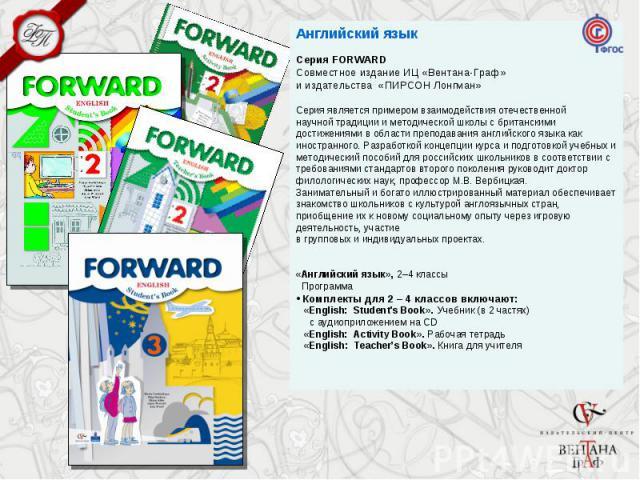 Английский язык Серия FORWARD Совместное издание ИЦ «Вентана-Граф» и издательства «ПИРСОН Лонгман» Серия является примером взаимодействия отечественной научной традиции и методической школы с британскими достижениями в области преподавания английско…