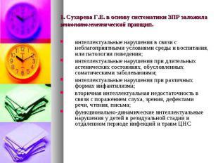 1. Сухарева Г.Е. в основу систематики ЗПР заложила этиопатогенетический принцип.