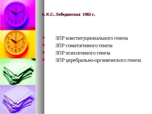 6. К.С. Лебединская 1982 г. ЗПР конституционального генеза ЗПР соматогенного генеза ЗПР психогенного генеза ЗПР церебрально-органического генеза