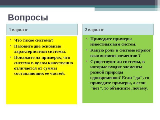 Вопросы1 вариант Что такое система? Назовите две основные характеристики системы. Покажите на примерах, что система в целом качественно отличается от суммы составляющих ее частей. 2 вариант Приведите примеры известных вам систем. Какую роль в систем…