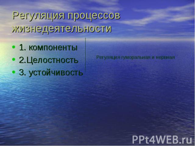 Регуляция процессов жизнедеятельности 1. компоненты 2.Целостность 3. устойчивость