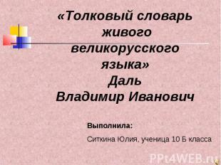 «Толковый словарь живого великорусского языка» Даль Владимир Иванович Выполнила: