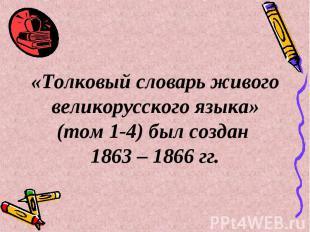 «Толковый словарь живого великорусского языка» (том 1-4) был создан 1863 – 1866