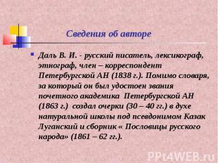 Сведения об авторе Даль В. И. - русский писатель, лексикограф, этнограф, член –