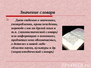 Значение словаря Дает сведения о значениях, употреблении, происхождении, перевод