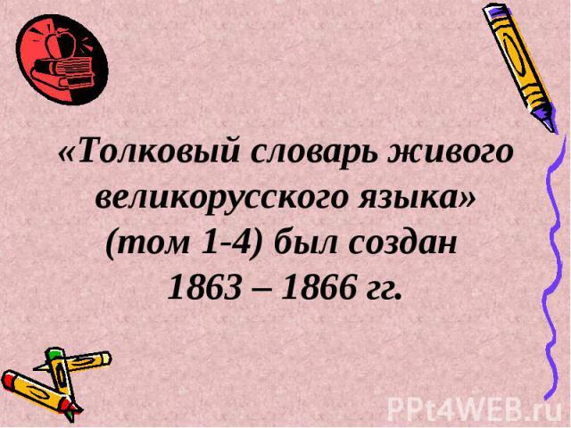 «Толковый словарь живого великорусского языка» (том 1-4) был создан 1863 – 1866 гг.