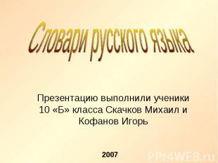 Словари русского языка Презентацию выполнили ученики 10 «Б» класса Скачков Михаи