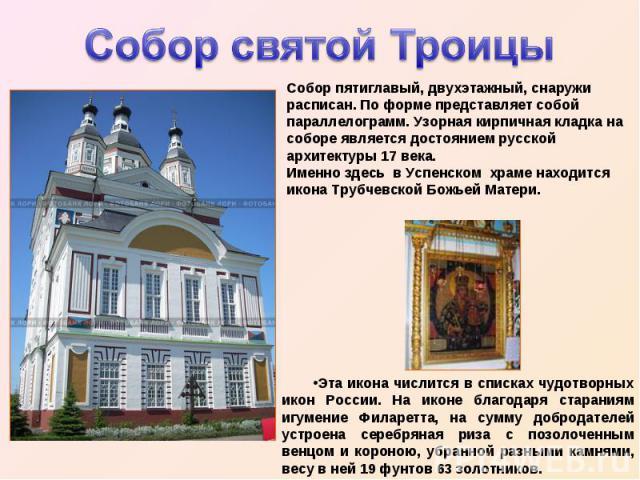 Собор святой Троицы Собор пятиглавый, двухэтажный, снаружи расписан. По форме представляет собой параллелограмм. Узорная кирпичная кладка на соборе является достоянием русской архитектуры 17 века. Именно здесь в Успенском храме находится икона Трубч…