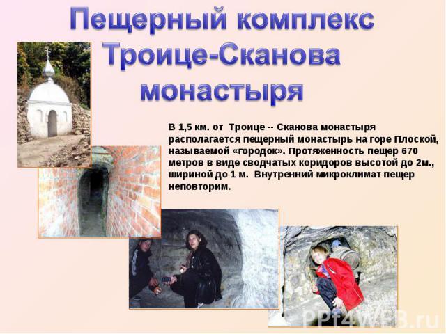 Пещерный комплекс Троице-Сканова монастыря В 1,5 км. от Троице -- Сканова монастыря располагается пещерный монастырь на горе Плоской, называемой «городок». Протяженность пещер 670 метров в виде сводчатых коридоров высотой до 2м., шириной до 1 м. Вну…
