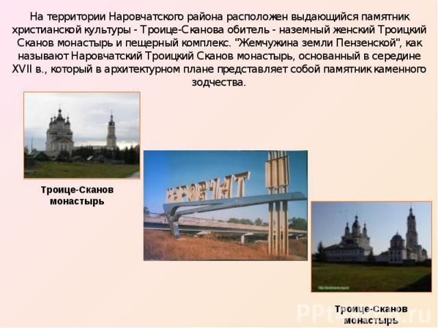 На территории Наровчатского района расположен выдающийся памятник христианской культуры - Троице-Сканова обитель - наземный женский Троицкий Сканов монастырь и пещерный комплекс.