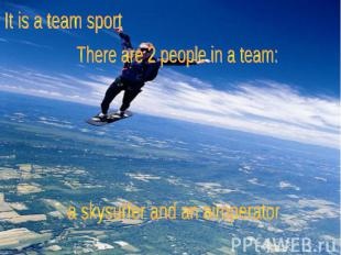 It is a team sport There are 2 people in a team: a skysurfer and an airoperator