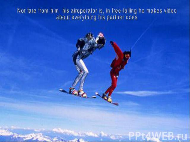 Not fare from him his airoperator is, in free-falling he makes video about everything his partner does