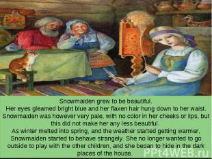 Snowmaiden grew to be beautiful. Her eyes gleamed bright blue and her flaxen hai