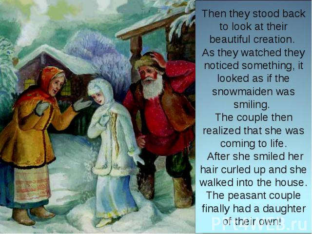 Then they stood back to look at their beautiful creation. As they watched they noticed something, it looked as if the snowmaiden was smiling. The couple then realized that she was coming to life. After she smiled her hair curled up and she walked in…
