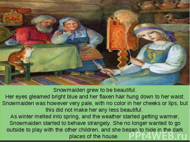 Snowmaiden grew to be beautiful. Her eyes gleamed bright blue and her flaxen hair hung down to her waist. Snowmaiden was however very pale, with no color in her cheeks or lips, but this did not make her any less beautiful. As winter melted into spri…