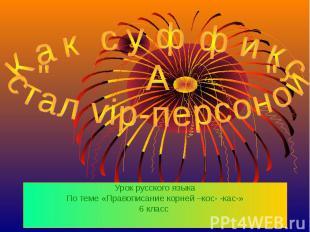"""Как суффикс """"А"""" стал vip-персоной Урок русского языка По теме «Правописание корн"""