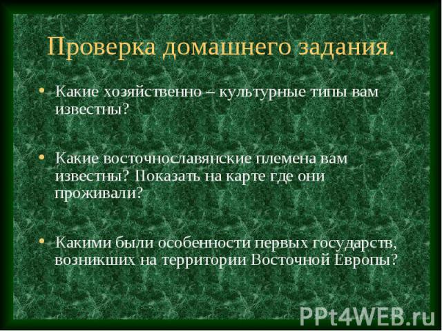 Проверка домашнего задания. Какие хозяйственно – культурные типы вам известны? Какие восточнославянские племена вам известны? Показать на карте где они проживали? Какими были особенности первых государств, возникших на территории Восточной Европы?