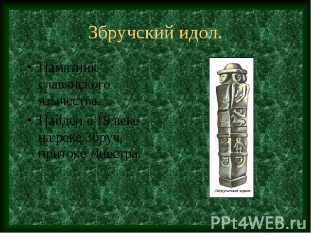 Збручский идол. Памятник славянского язычества. Найден в 19 веке на реке Збруч, притоке Днестра.