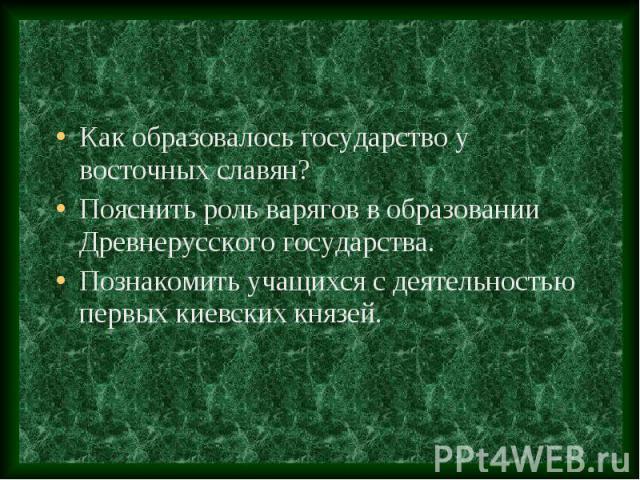 Как образовалось государство у восточных славян? Пояснить роль варягов в образовании Древнерусского государства. Познакомить учащихся с деятельностью первых киевских князей.