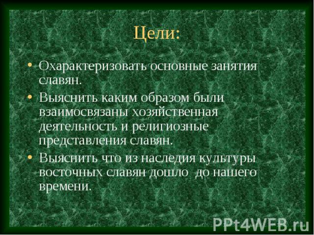 Цели: Охарактеризовать основные занятия славян. Выяснить каким образом были взаимосвязаны хозяйственная деятельность и религиозные представления славян. Выяснить что из наследия культуры восточных славян дошло до нашего времени.