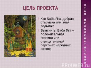 Цель проекта Кто Баба Яга: добрая старушка или злая ведьма? Выяснить, Баба Яга –