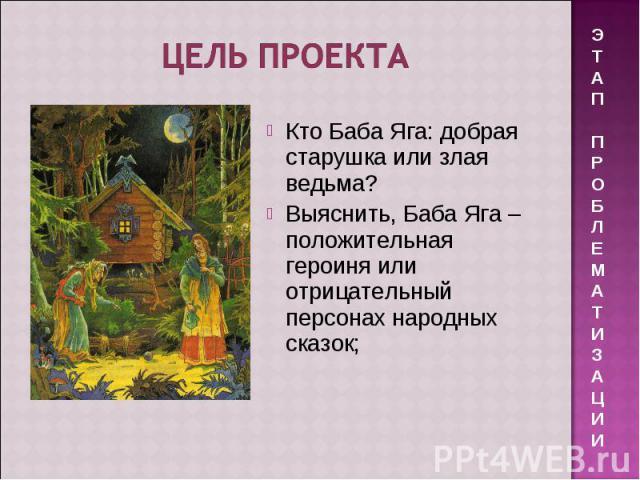 Цель проекта Кто Баба Яга: добрая старушка или злая ведьма? Выяснить, Баба Яга – положительная героиня или отрицательный персонах народных сказок;