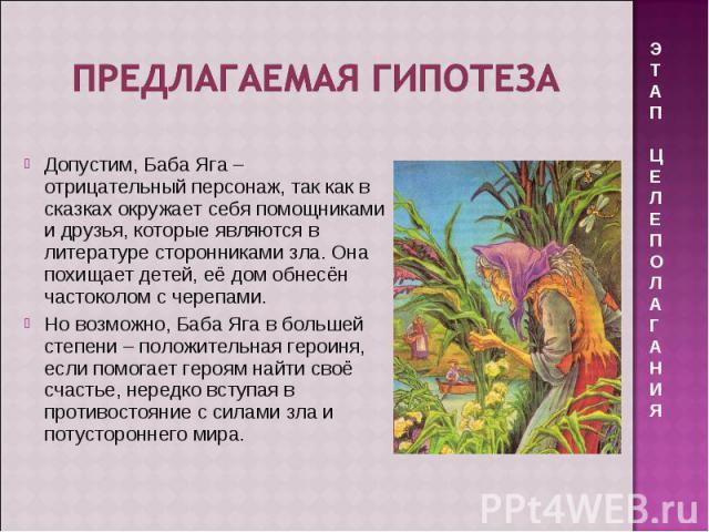 Предлагаемая гипотеза Допустим, Баба Яга – отрицательный персонаж, так как в сказках окружает себя помощниками и друзья, которые являются в литературе сторонниками зла. Она похищает детей, её дом обнесён частоколом с черепами. Но возможно, Баба Яга …