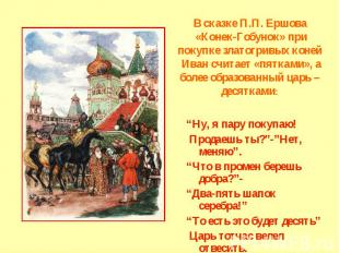 В сказке П.П. Ершова «Конек-Гобунок» при покупке златогривых коней Иван считает