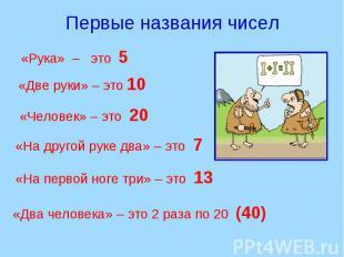 Первые названия чисел «Рука» – это 5 «Две руки» – это 10 «Человек» – это 20 «На