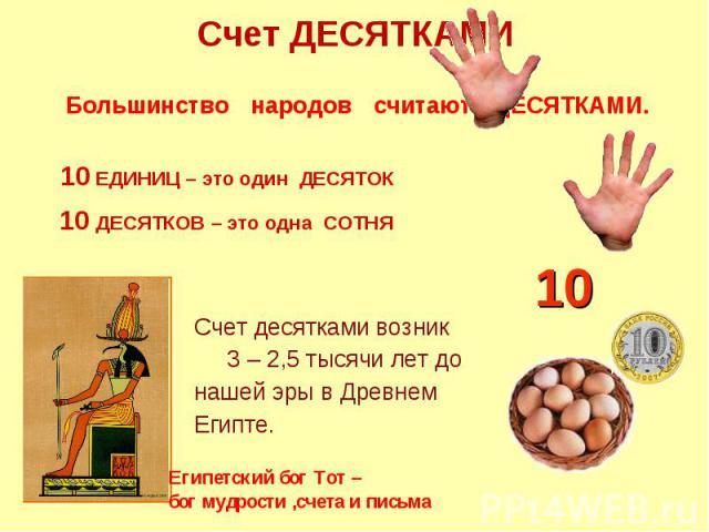 Счет ДЕСЯТКАМИ Большинство народов считают ДЕСЯТКАМИ. 10 ЕДИНИЦ – это один ДЕСЯТОК 10 ДЕСЯТКОВ – это одна СОТНЯ Счет десятками возник 3 – 2,5 тысячи лет до нашей эры в Древнем Египте. Египетский бог Тот – бог мудрости ,счета и письма