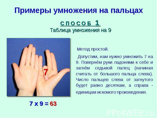 Примеры умножения на пальцахС П О С О Б 1 Таблица умножения на 9 Метод простой. Допустим, нам нужно умножить 7 на 9. Повернём руки ладонями к себе и загнём седьмой палец (начиная считать от большого пальца слева). Число пальцев слева от загнутого бу…