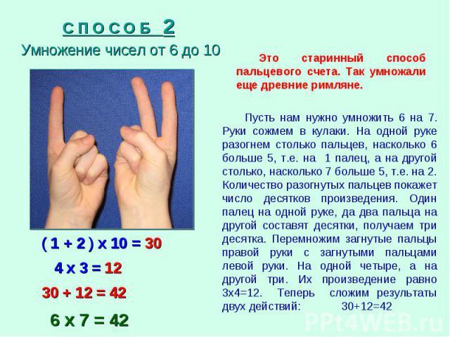 С П О С О Б 2 Умножение чисел от 6 до 10 Это старинный способ пальцевого счета. Так умножали еще древние римляне. Пусть нам нужно умножить 6 на 7. Руки сожмем в кулаки. На одной руке разогнем столько пальцев, насколько 6 больше 5, т.е. на 1 палец, а…