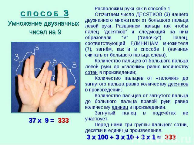"""С П О С О Б 3 Умножение двузначных чисел на 9 Расположим руки как в способе 1. Отсчитаем число ДЕСЯТКОВ (3) нашего двузначного множителя от большого пальца левой руки. Раздвинем пальцы так, чтобы палец """"десятков"""" и следующий за ним образовали """"V"""" (""""…"""
