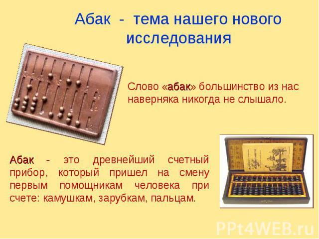 Абак - тема нашего нового исследования Слово «абак» большинство из нас наверняка никогда не слышало. Абак - это древнейший счетный прибор, который пришел на смену первым помощникам человека при счете: камушкам, зарубкам, пальцам.