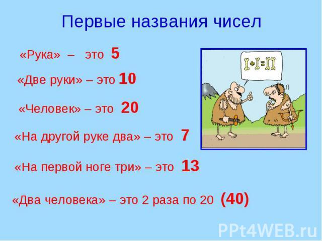 Первые названия чисел «Рука» – это 5 «Две руки» – это 10 «Человек» – это 20 «На другой руке два» – это 7 «На первой ноге три» – это 13 «Два человека» – это 2 раза по 20 (40)