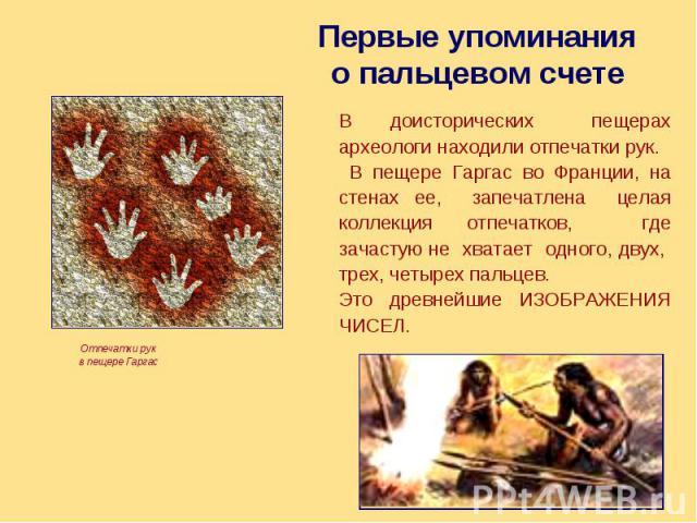Первые упоминания о пальцевом счете В доисторических пещерах археологи находили отпечатки рук. В пещере Гаргас во Франции, на стенах ее, запечатлена целая коллекция отпечатков, где зачастую не хватает одного, двух, трех, четырех пальцев. Это древней…