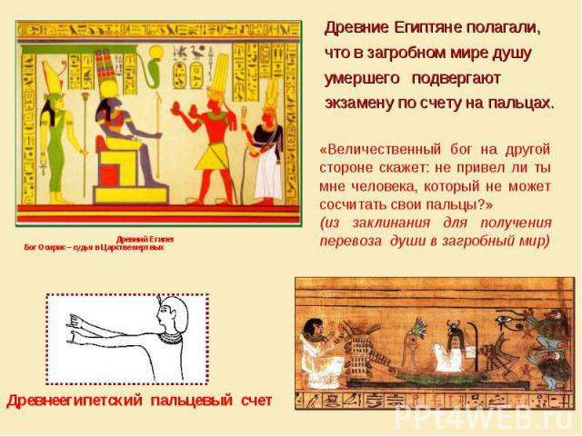 Древние Египтяне полагали, что в загробном мире душу умершего подвергают экзамену по счету на пальцах. «Величественный бог на другой стороне скажет: не привел ли ты мне человека, который не может сосчитать свои пальцы?» (из заклинания для получения …