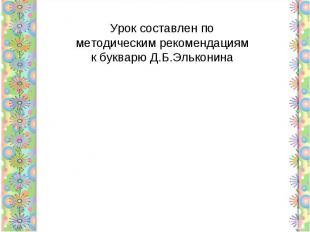 Урок составлен по методическим рекомендациям к букварю Д.Б.Эльконина